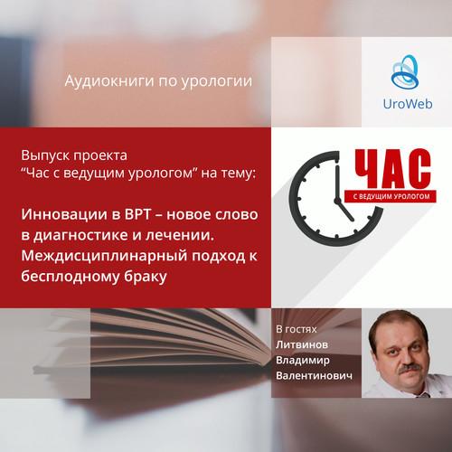 Литвинов В.В. - Инновации в ВРТ – новое слово в диагностике и лечении. Междисциплинарный подход к бесплодному браку